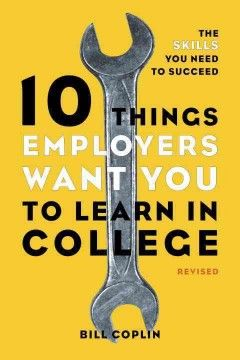 "10 things employers want you to learn in college: the skills you need to succeed - ""A straightforward guide that teaches students how to acquire marketable job skills and real-world know-how before they graduate"