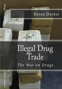 Illegal Drug Trade The War on Drugs Author Heinz Duthel Illegal drug trade Black market Drug Opium Heroin Capital punishment for drug trafficking Cannabis (drug) Antonio Maria Costa Drug cartel Legality of cannabis Cannabis Golden Triangle (Southeast Asia) French Connection Ike Atkinson Methamphetamine Clandestine chemistry Rolling meth lab Temazepam Benzodiazepine War on Drugs Cocaine Coup Che Guevara Project MKULTRA Psychoactive drug Coca Luis Carlos Galßn Jaime Pardo Leal Bernardo…