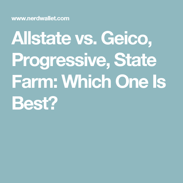 Allstate Vs Geico Progressive State Farm Which One Is Best