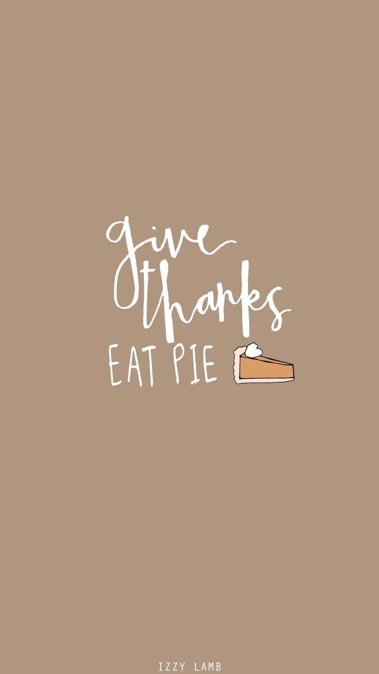 Give Thanks Eat Pie November Wallpaper Fall Wallpaper Thanksgiving Wallpaper