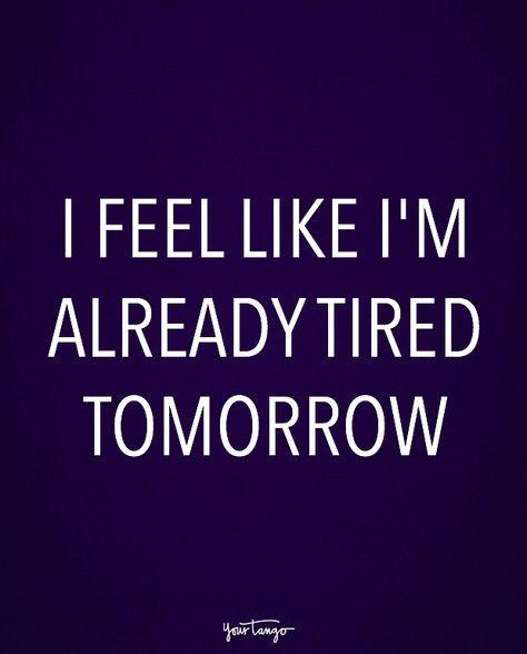 """I feel like I'm already tired tomorrow."""