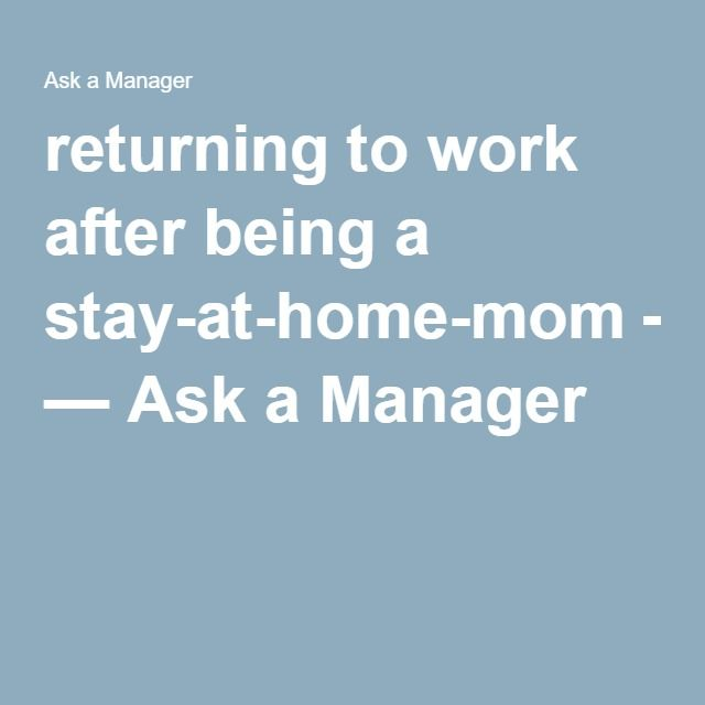 Returning To Work After Being A Stay At Home Mom Ask Manager