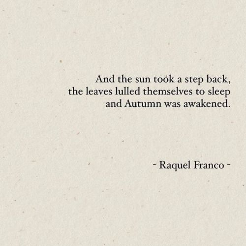 And the sun took a step back, the leaves lulled themselves to sleep and Autumn was awakened. #quote #Raquel #Franco