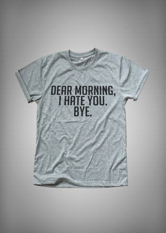 Dear morning I hate you Bye • Sweatshirt • Clothes Casual Outift for • teens • movies • girls • women •. summer • fall • spring • winter • outfit ideas • hipster • dates • school • parties • Tumblr Teen Fashion Print Tee Shirt