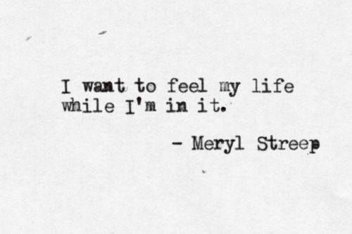 I want to feel my life while I'm in it. - Meryl Streep