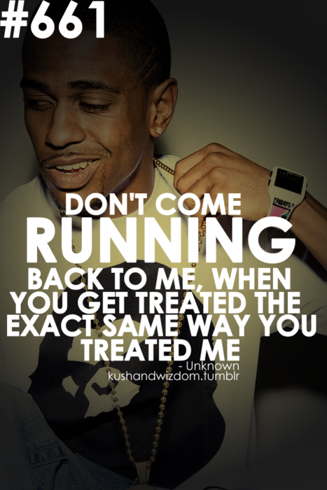 """""""Don't come running back to me, when you get treated the"""