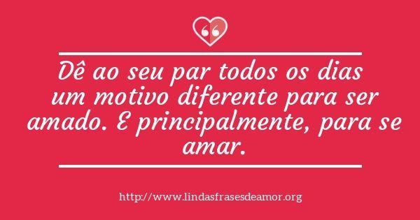 Dê ao seu par todos os dias  um motivo diferente para ser  amado. E principalmente, para se  amar.