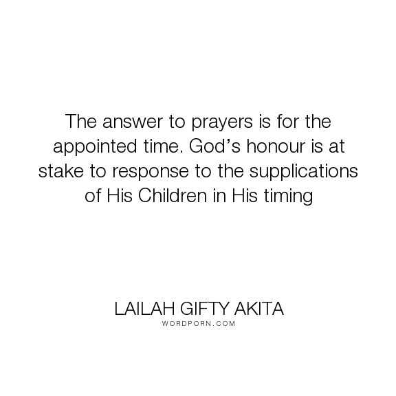 "Lailah Gifty Akita - ""The answer to prayers is for the appointed time. God�s honour is at stake to response..."". god, hope, faith, time, bible, waiting, children, christianity, belief, believe, christian-living, pray, christian-life, religion-spirituality, answers-to-prayers, seeking-god, believers, gods-sovereignty, praying-habits, supplications"