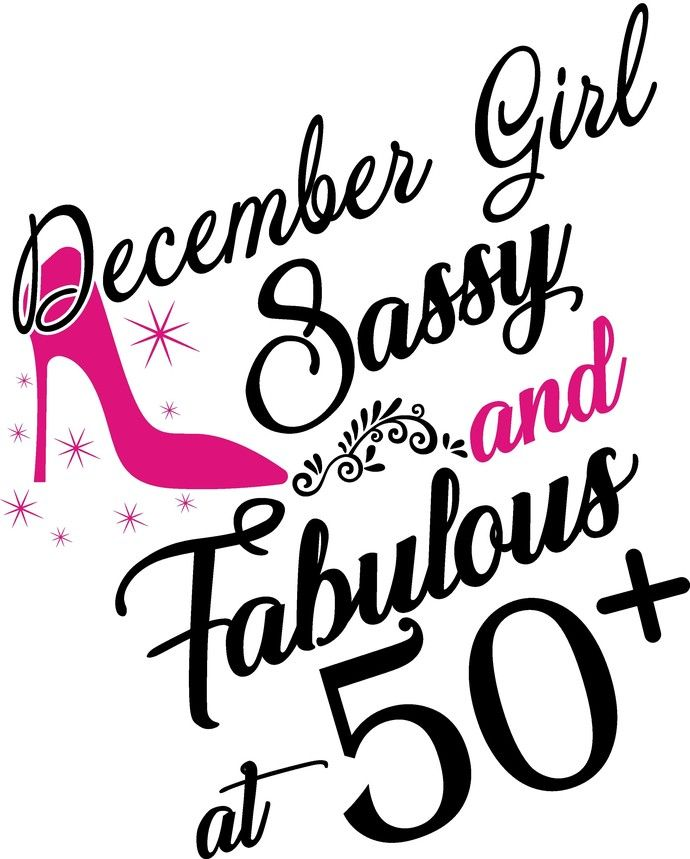 December Girl Sassy And Fabulous At 50 Plus, He Slays She