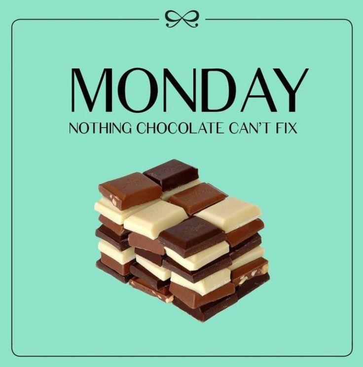 Monday - Nothing chocolate can't fix.