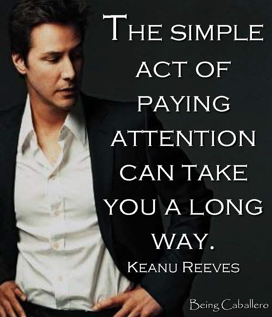 The simple act of paying attention can take you a long way. Keanu Reeves #chivalryquotes