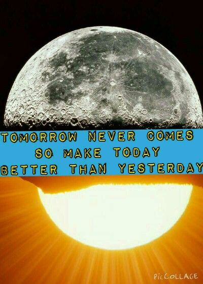 Tomorrow never comes so make today better than yesterday