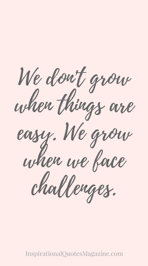 We Dont Grow When Things Are Easy We Grow When We Face Challenges