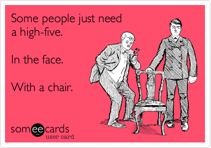 Some People Just Need A High Five In The Face With A Chair Funny Mean Quotes Mean People Quotes Funny Quotes