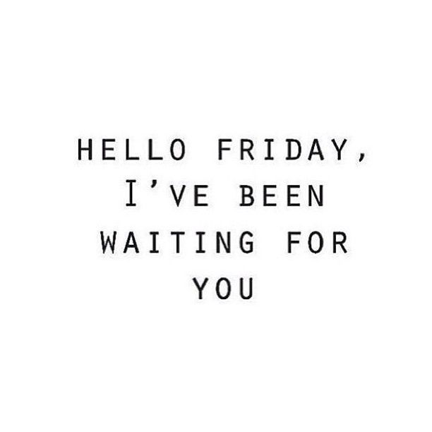 Hello Friday IVe Been Waiting For You IM Sure We All Feel This