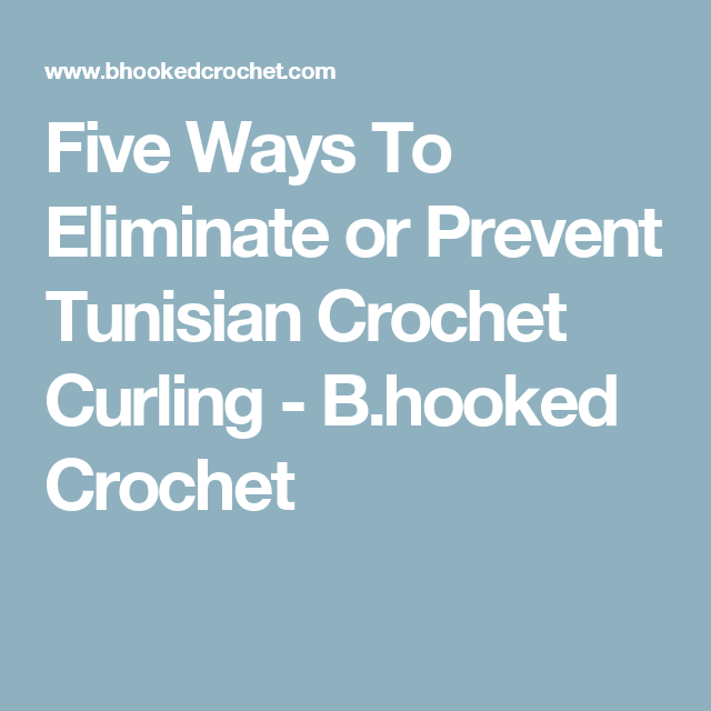 Five Ways To Eliminate or Prevent Tunisian Crochet Curling - B.hooked Crochet