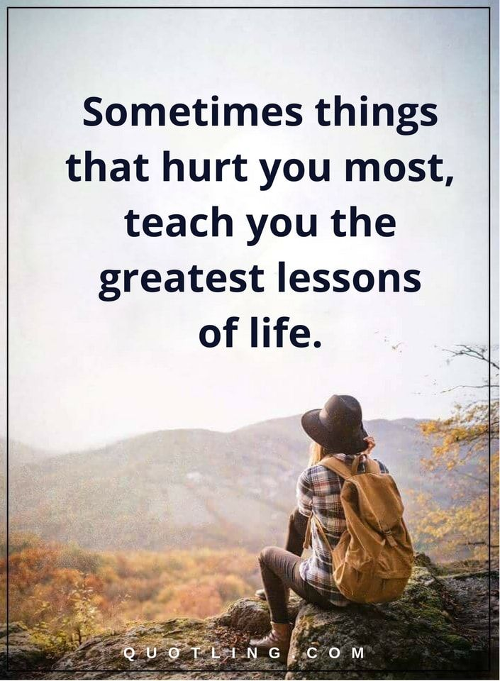 Life Lessons Sometimes Things That Hurt You Most Teach You The
