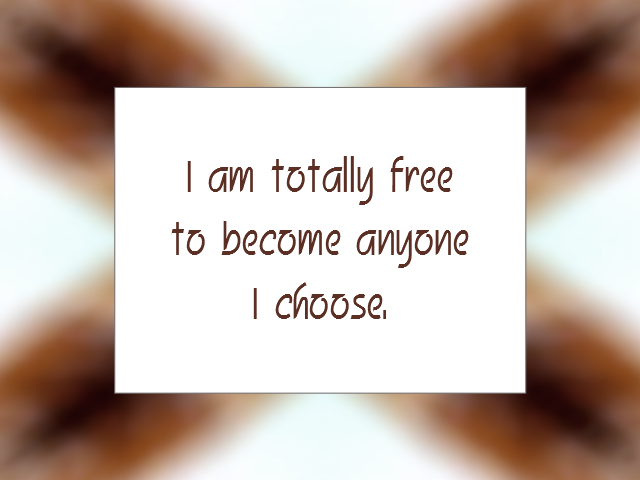 I am totally free to become anyone I choose | Daily Affirmation for February 24, 2014