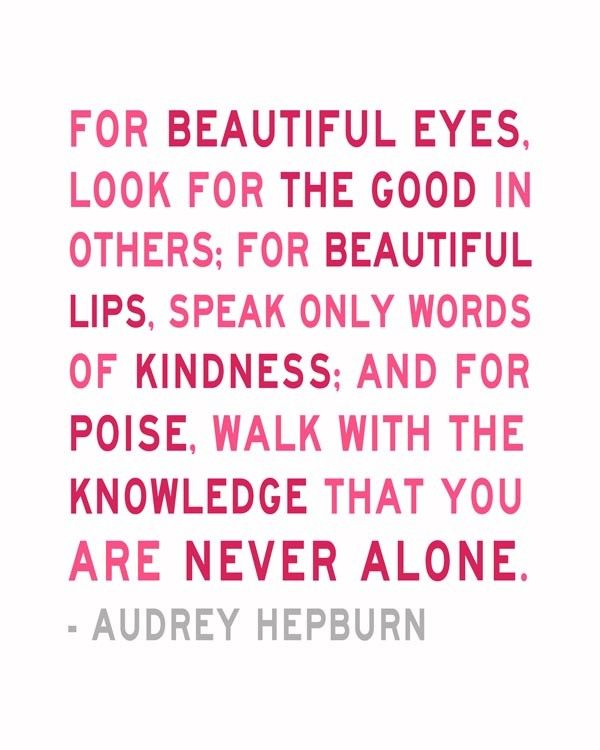 """For beautiful eyes, look for the good in others. For beautiful lips, speak only words of kindness. And for poise, walk with the knowledge that you are never alone. ~Audrey Hepburn"" Trite but true, beauty can only come from within. There is no amount of make-up, beauty regimes or exercise that can disguise an inner unhappiness or meanness of spirit."