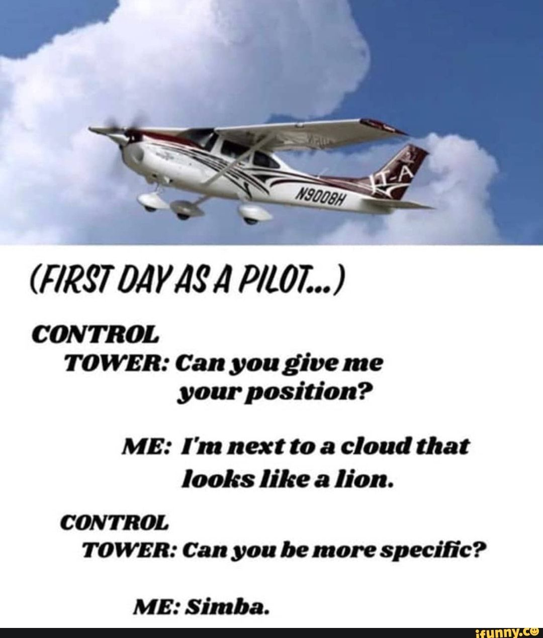CONTROL TOWER: Can youg'ive me yourposidon? ME: I'm next to a cloud that looks like lion. CONTROL TOWER: Can you be more specific? ME: Simba. – popular memes on the site iFunny.co #disneyanimated #movies #airplane #cessna #justpilotthings #part91operator #flying #boeing #airbus #atc #atcmemes #control #can #yougive #im #cloud #looks #lion #more #simba #pic