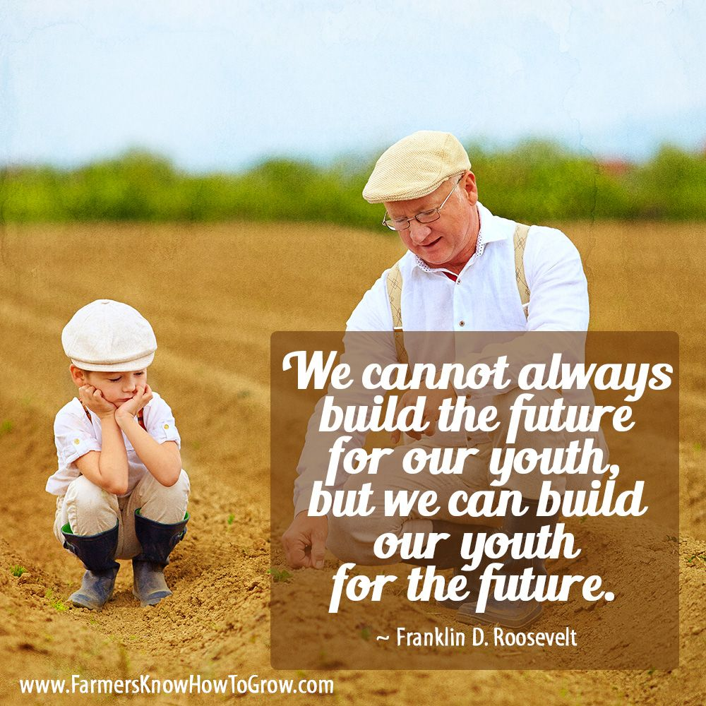 We Cannot Always Build The Future For Our Youth But We Can Build Our Youth For The Future Frankl Roosevelt Quotes Agriculture Quotes Inspirational Quotes