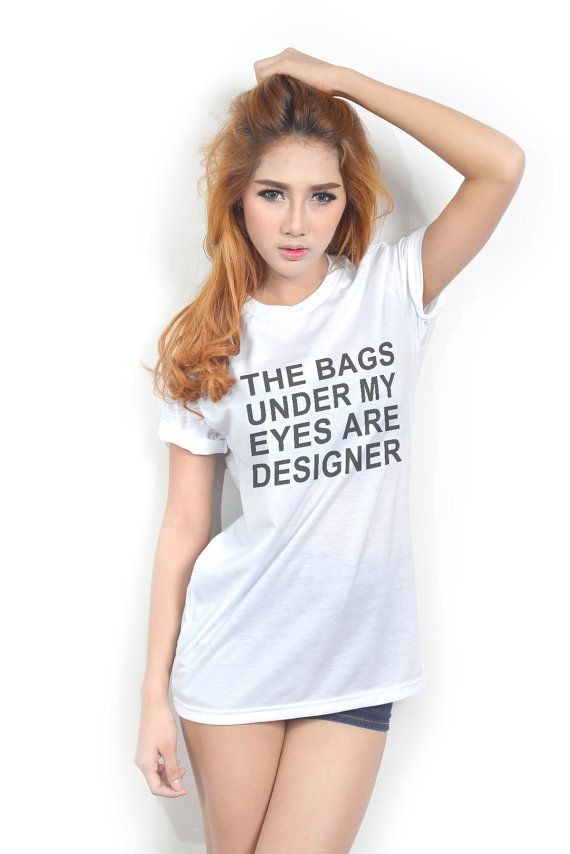 The Bags Under My Eyes are Designer Funny Fashion Hipster Tumblr Teen  Clothing Women TShirt. The Bags Under My Eyes are Designer Funny Fashion Hipster Tumblr