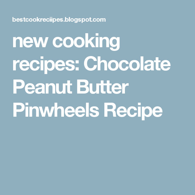 new cooking recipes: Chocolate Peanut Butter Pinwheels Recipe