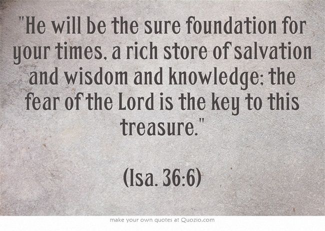 He will be the sure foundation .. the fear of the Lord is the key to this treasure. (Isa. 36:6)