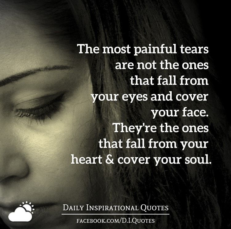The Most Painful Tears Are Not The Ones That Fall From Your Eyes And Cover Your Face They Re The One Daily Inspiration Quotes Innocence Quotes Uplifting Words