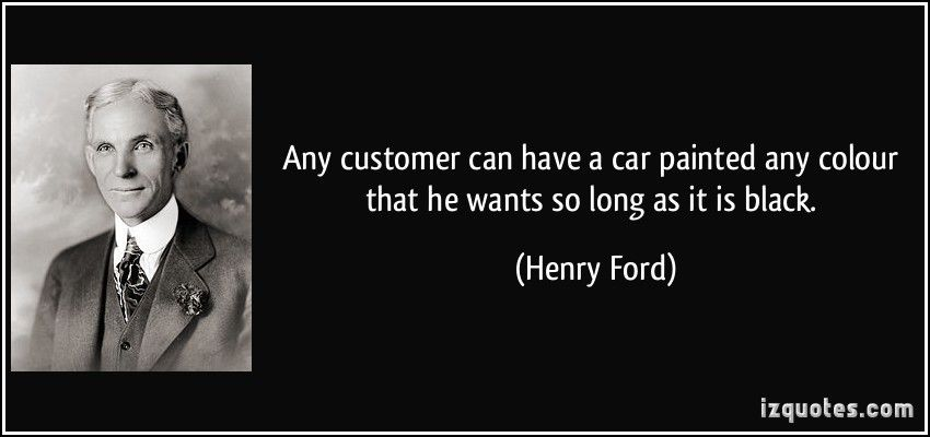 Any Customer Can Have A Car Painted Any Colour That He Wants So Long As It Is Black Henry Ford Ford Quotes Work Quotes Inspirational Henry Ford Quotes