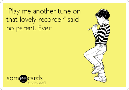 """Play me another tune on that lovely recorder"" said no parent. Ever 