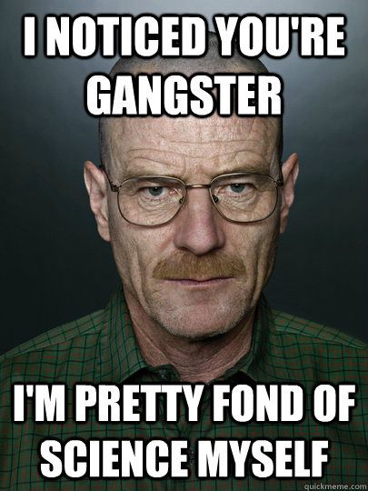 i noticed you re gangster i m pretty fond of science myself wrong