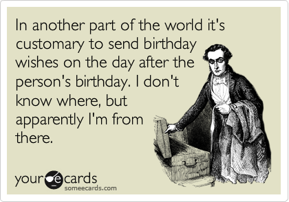 In Another Part Of The World It S Customary To Send Birthday Wishes On The Day After The Person S Birthday I Don T Know Where But Apparently I M From There Belated Birthday Funny