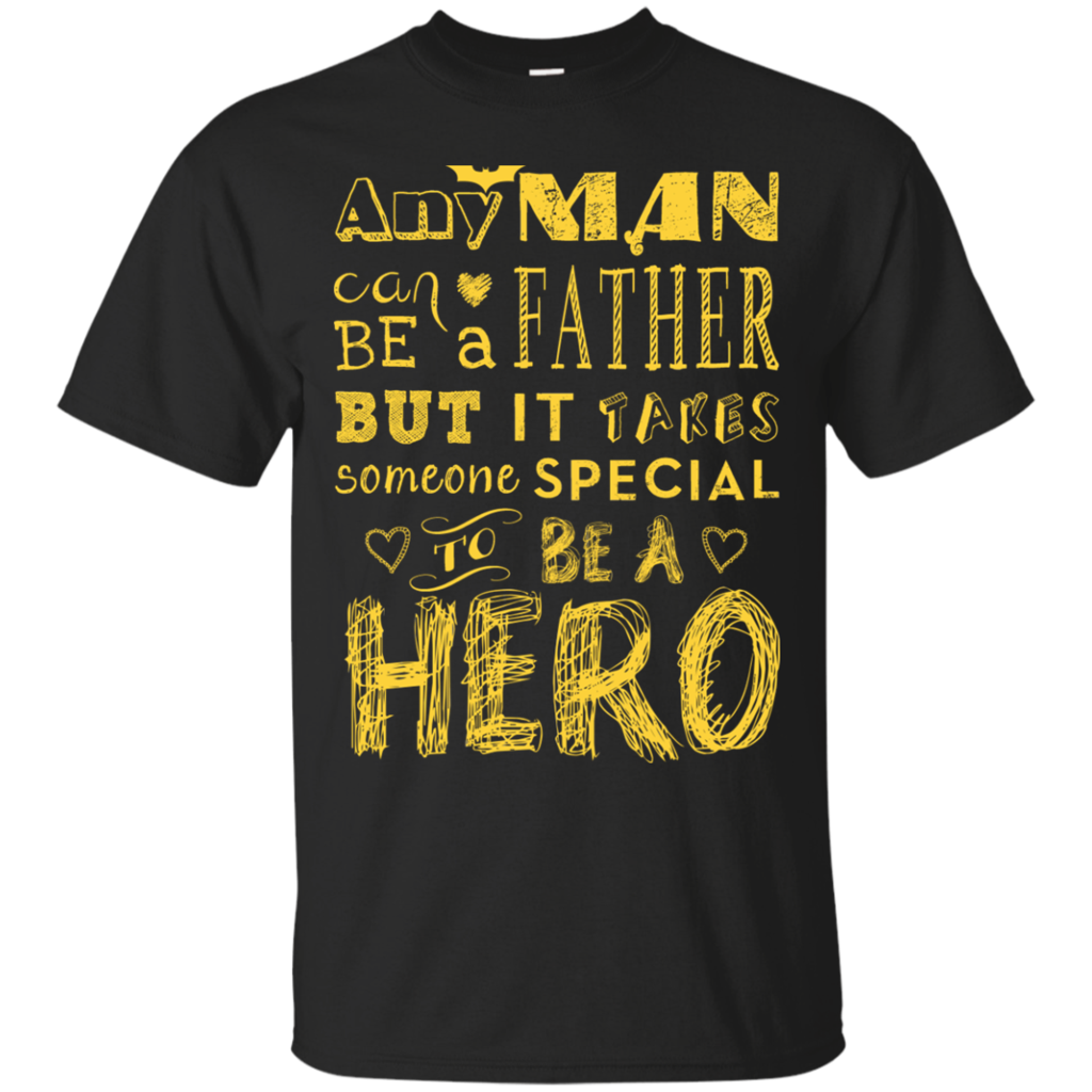 Any Mn Can Be A Father But It Takes Someone Special To Be A Hero T-Shirts & Hoodies