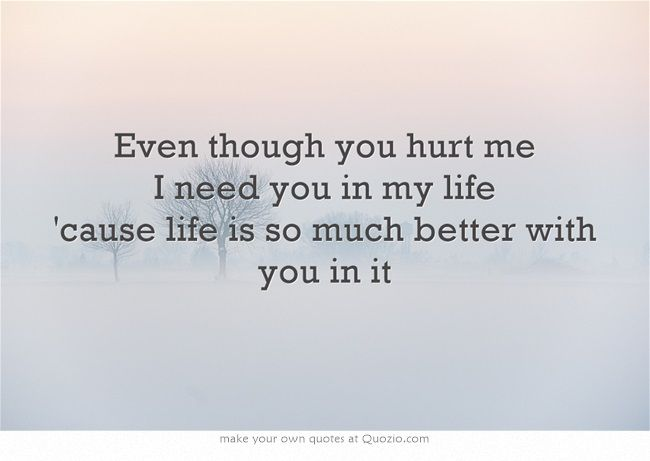 I Need You In My Life Quotes Cool Even Though You Hurt Me I Need You In My Life 'cause Life Is So