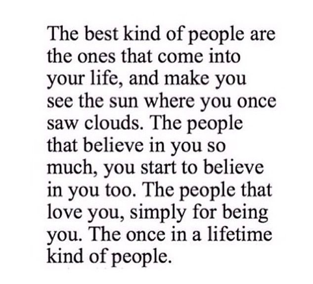 love this rare but there s people out there like this truth the best kind of people are the ones that come into your life and make you see the sun where you once saw clouds the people that believe in you too