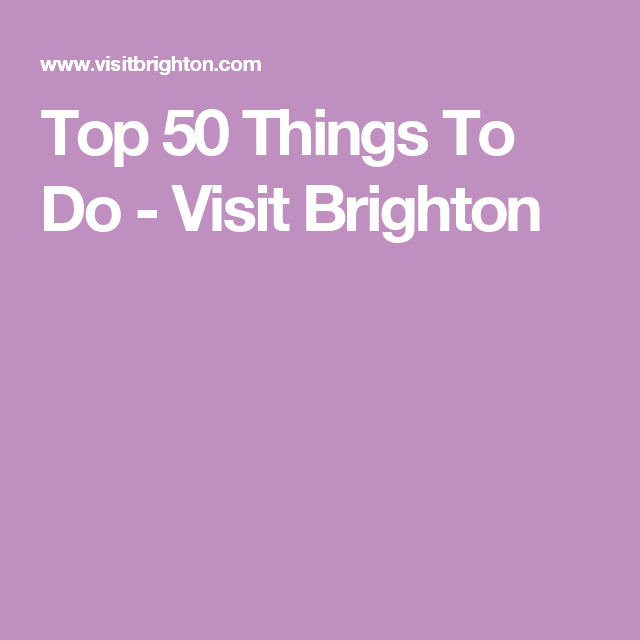 Top 50 Things To Do - Visit Brighton