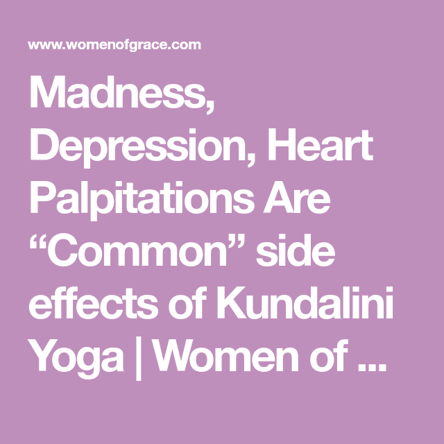 madness, depression, heart palpitations are \u201ccommon\u201d side effects ofmadness, depression, heart palpitations are \u201ccommon\u201d side effects of kundalini yoga women of grace