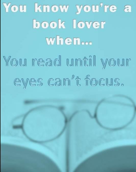 You know you're a book lover when you read until your eyes can't focus.