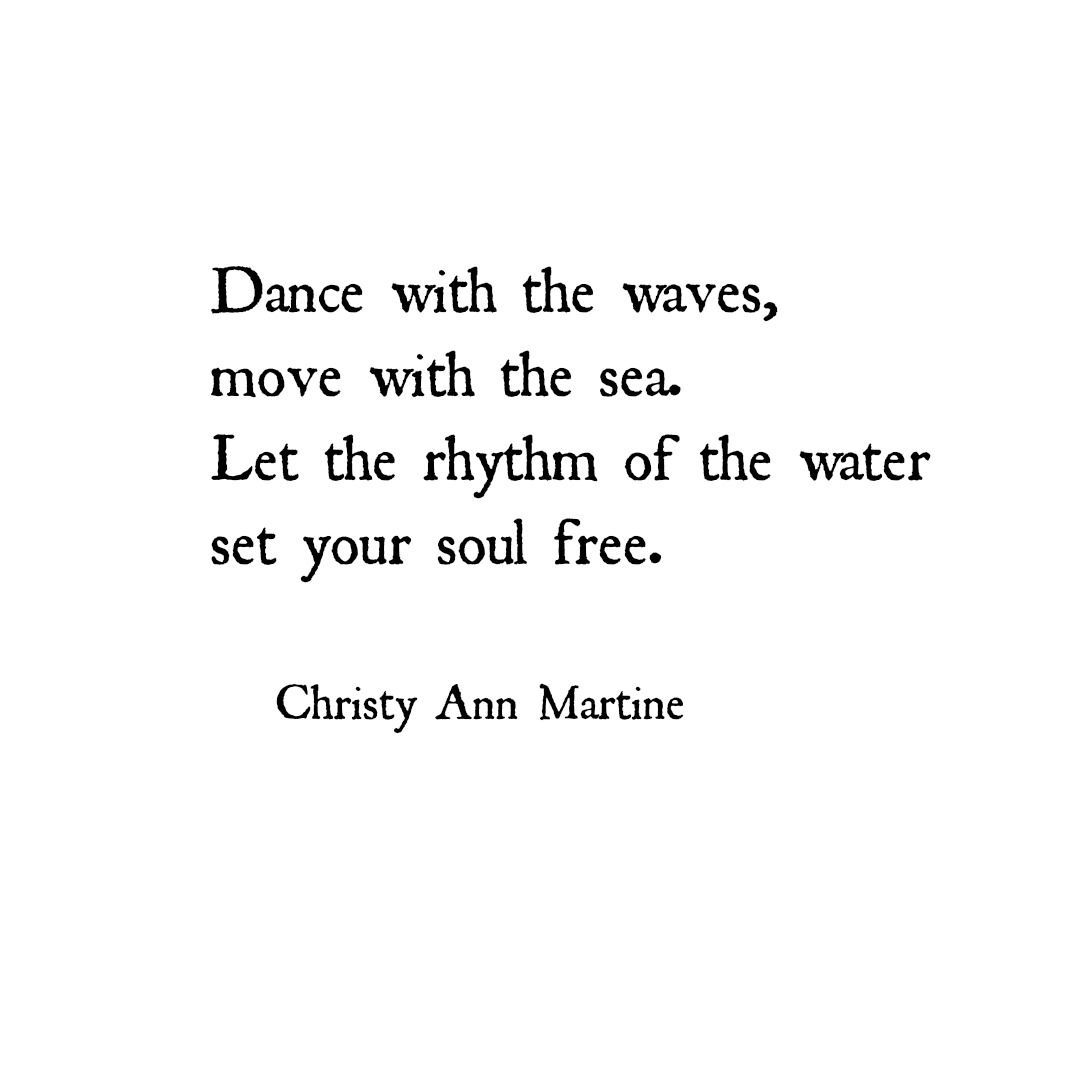 2017 Dance with the waves move with the sea Let the rhythm of the water set your soul free Poems by Christy Ann Martine Nature Quotes