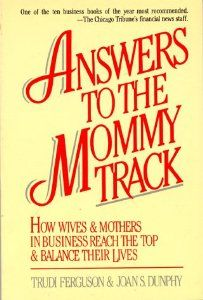 Answers to the Mommy Track: How Wives & Mothers in Business Reach the Top and Balance Their Lives by Trudi Ferguson. $0.25. Author: Trudi Ferguson. Publication: May 15, 1992. Publisher: New Horizon Press (May 15, 1992)