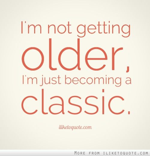I M Not Getting Older I M Just Becoming A Classic Older Quotes Getting Older Quotes Old Quotes