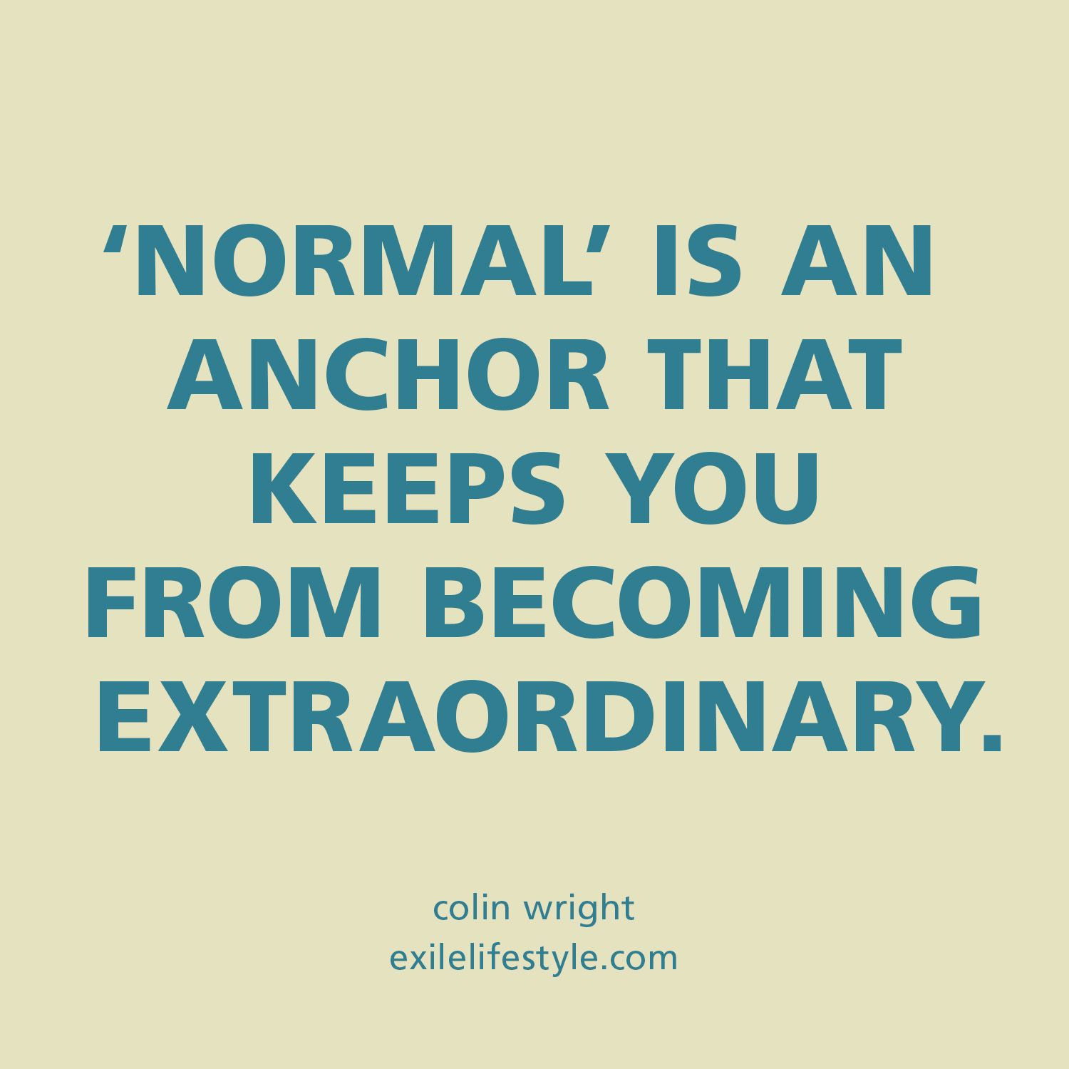 Normal is an anchor that keeps you from becoming extraordinary ...
