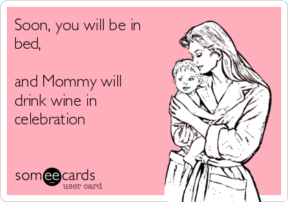 Soon, you will be in bed, and Mommy will drink wine in celebration.