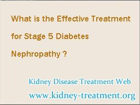 What is the effective treatment for stage 5 Diabetes Nephropathy ? For the treatment of this disease we should based on the controlling of blood sugar level, then we should focus on repairing the damaged kidney tissues, thus to cure this disease totally.