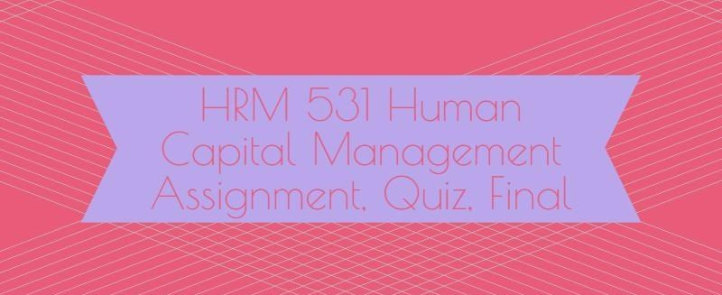 HRM 531 Human Capital Management Week 1 to 6Week 1Discussion