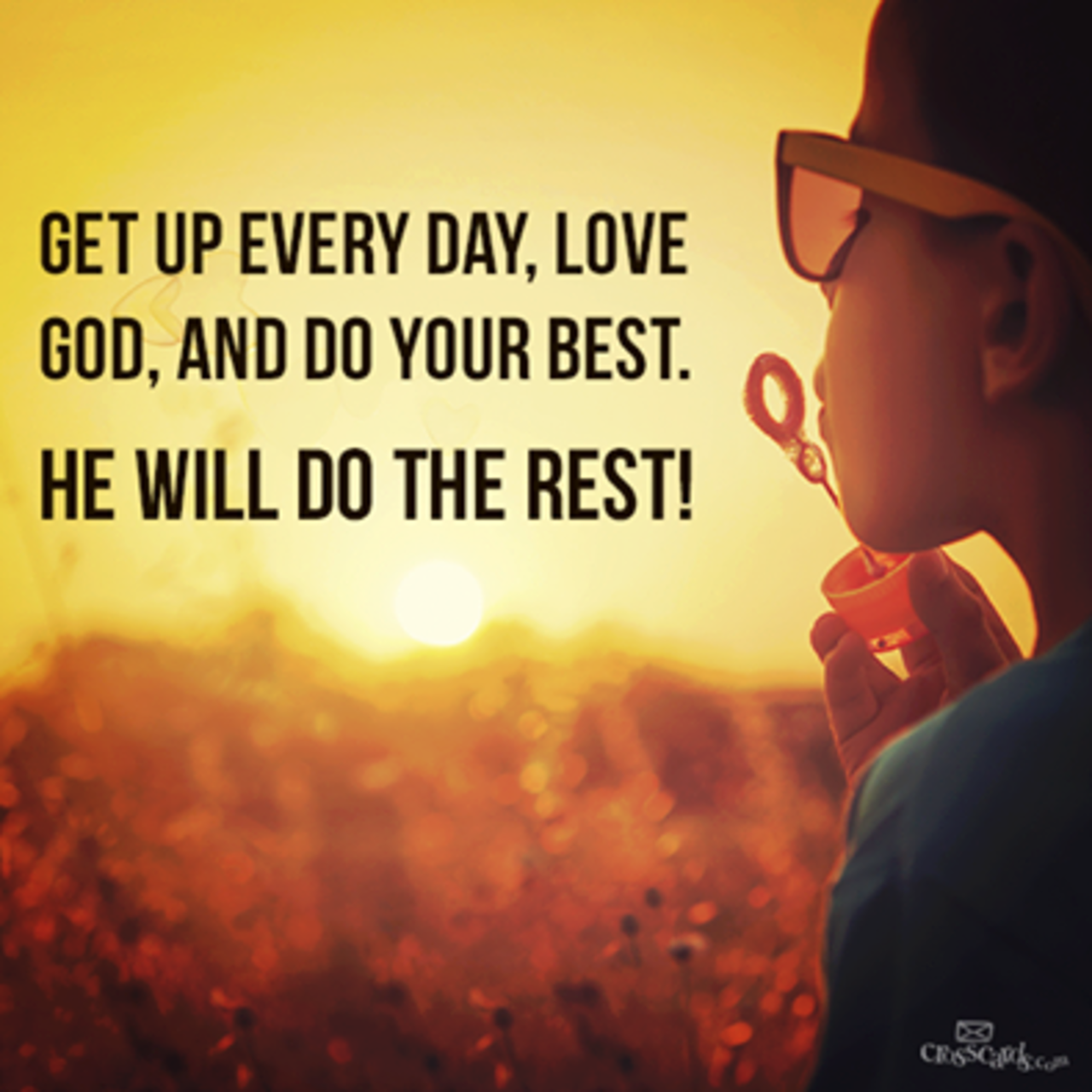 Get up every day, Love God and do your best! HE WILL DO