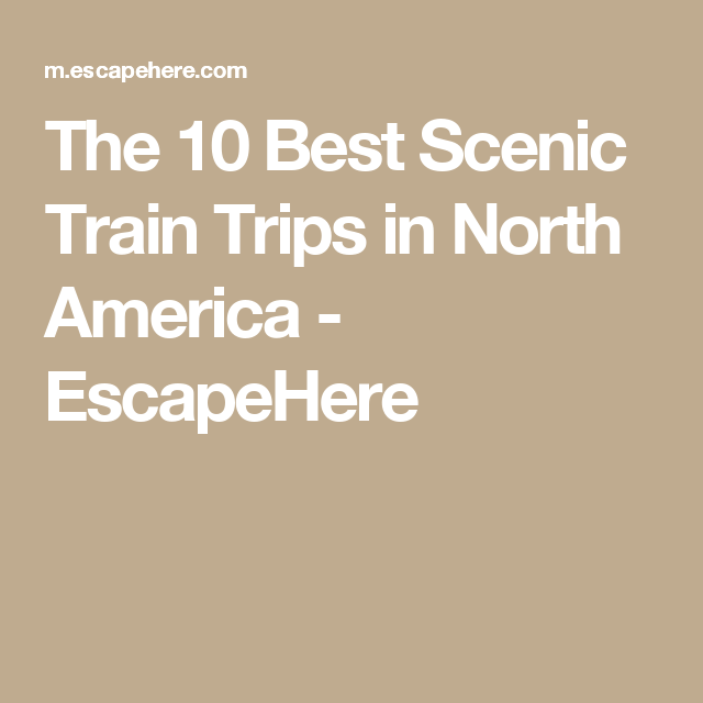 The 10 Best Scenic Train Trips In North America Escapehere