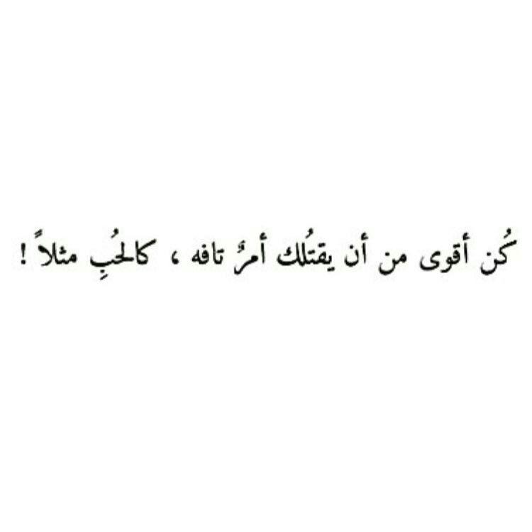كن أقوى من أن يقتلك شئ تافه كالحب مثلا Photo Quotes Funny Arabic Quotes Words Quotes