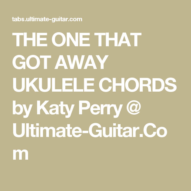 THE ONE THAT GOT AWAY UKULELE CHORDS by Katy Perry @ Ultimate-Guitar ...